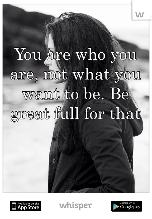 You are who you are, not what you want to be. Be great full for that