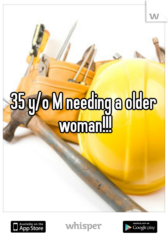 35 y/o M needing a older woman!!!