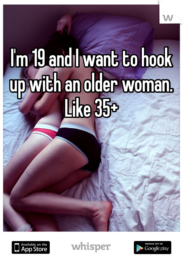 I'm 19 and I want to hook up with an older woman. Like 35+