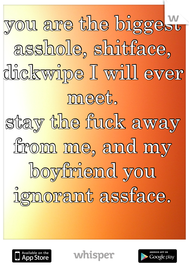 you are the biggest asshole, shitface, dickwipe I will ever meet. stay the fuck away from me, and my boyfriend you ignorant assface.