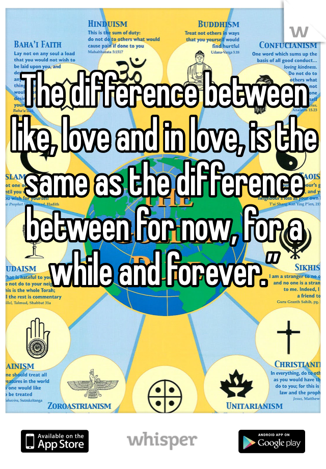 """The difference between like, love and in love, is the same as the difference between for now, for a while and forever."""""""