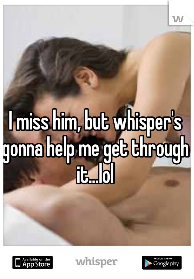 I miss him, but whisper's gonna help me get through it...lol