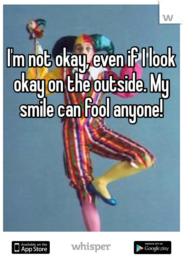 I'm not okay, even if I look okay on the outside. My smile can fool anyone!