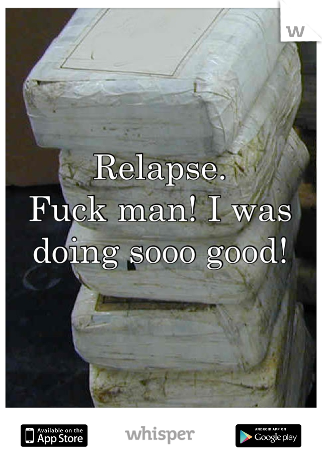 Relapse. Fuck man! I was doing sooo good!