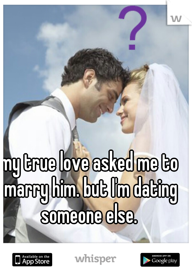 my true love asked me to marry him. but I'm dating someone else.