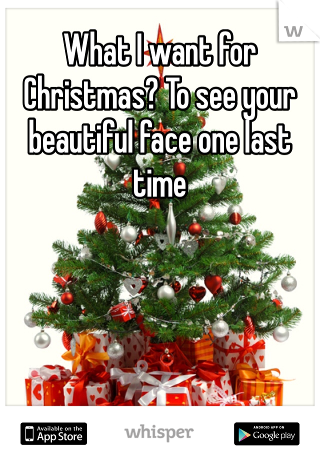 What I want for Christmas? To see your beautiful face one last time