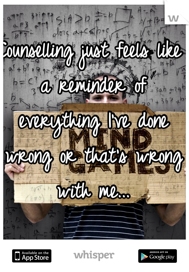 Counselling just feels like a reminder of everything I've done wrong or that's wrong with me...