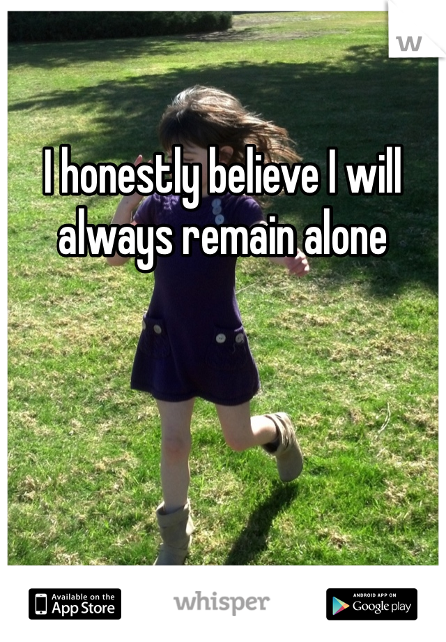 I honestly believe I will always remain alone