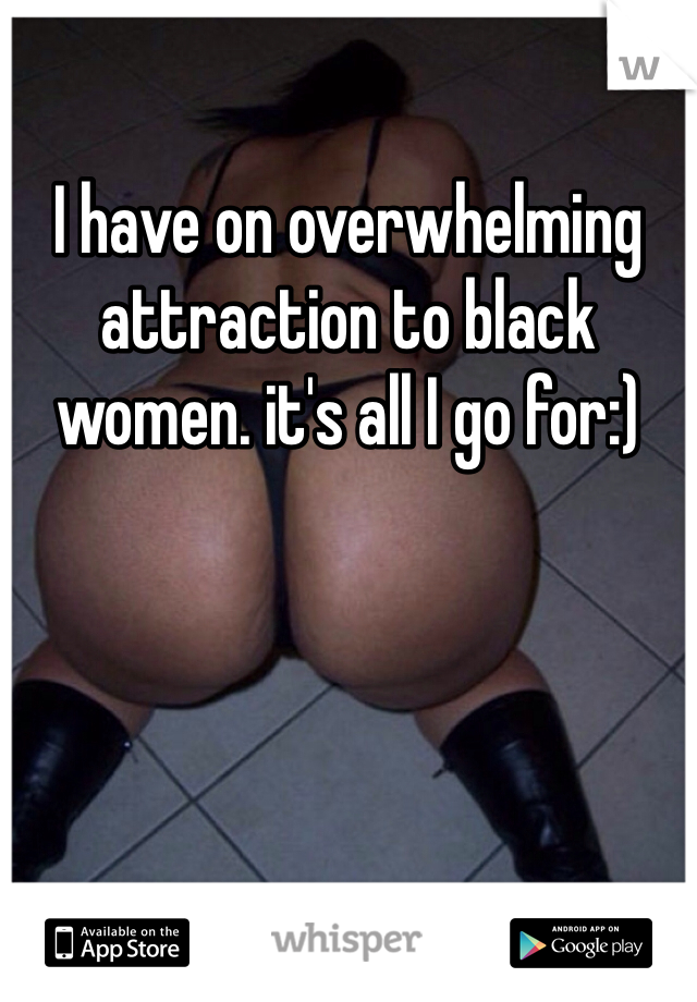 I have on overwhelming attraction to black women. it's all I go for:)