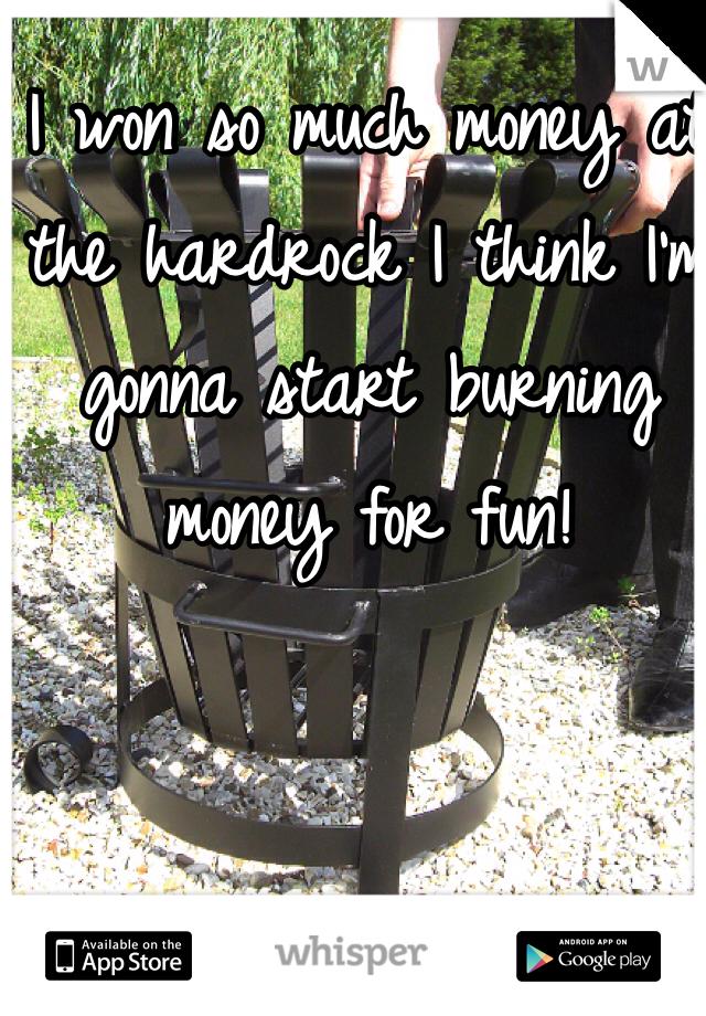I won so much money at the hardrock I think I'm gonna start burning money for fun!