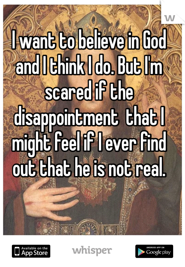 I want to believe in God and I think I do. But I'm scared if the disappointment  that I might feel if I ever find out that he is not real.