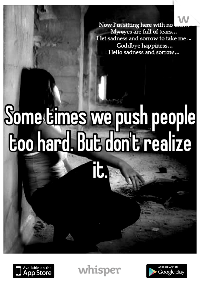 Some times we push people too hard. But don't realize it.