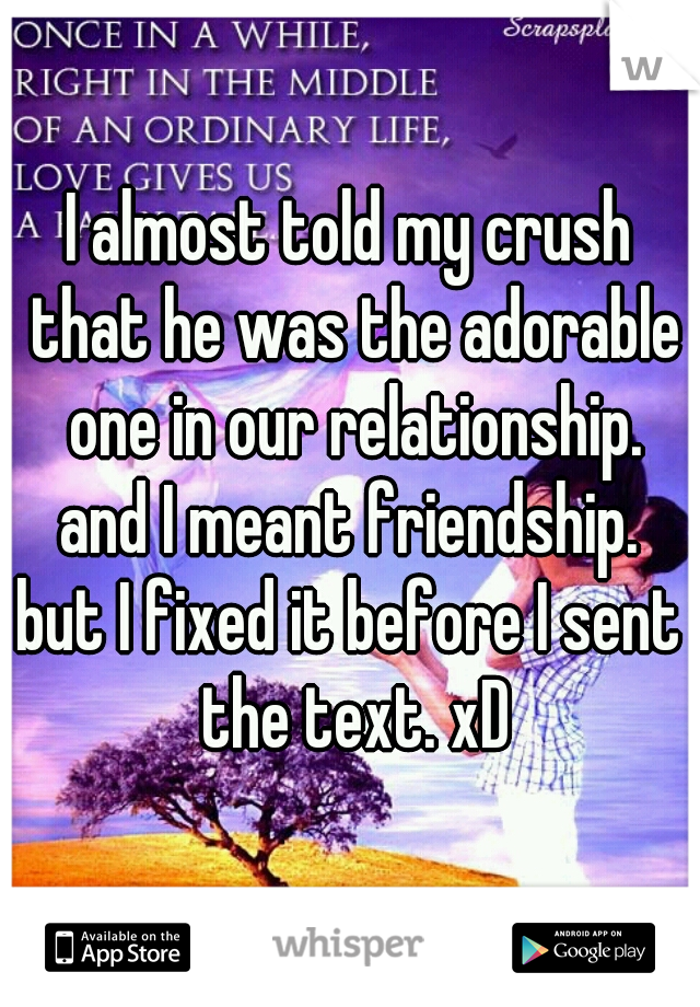 I almost told my crush that he was the adorable one in our relationship.  and I meant friendship. but I fixed it before I sent the text. xD