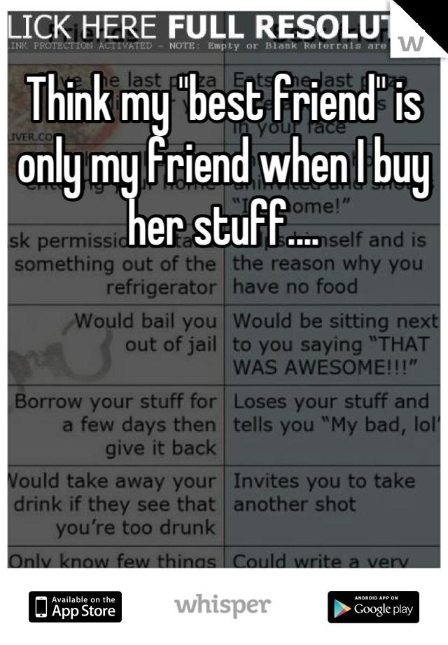 "Think my ""best friend"" is only my friend when I buy her stuff...."