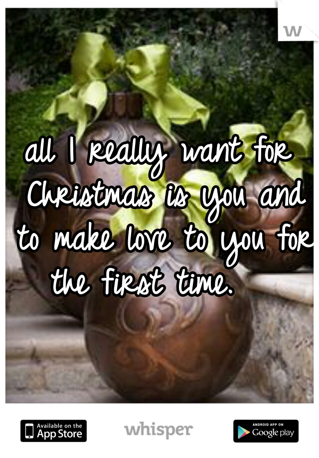 all I really want for Christmas is you and to make love to you for the first time.