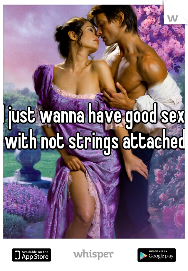 I just wanna have good sex with not strings attached