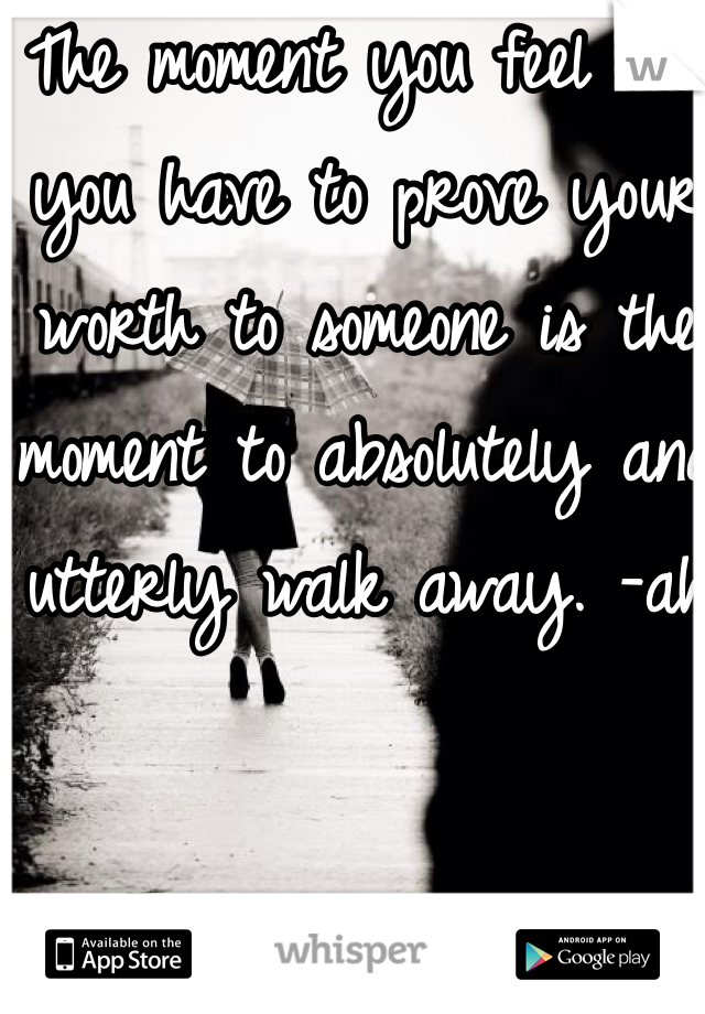 The moment you feel like you have to prove your worth to someone is the moment to absolutely and utterly walk away. -ah