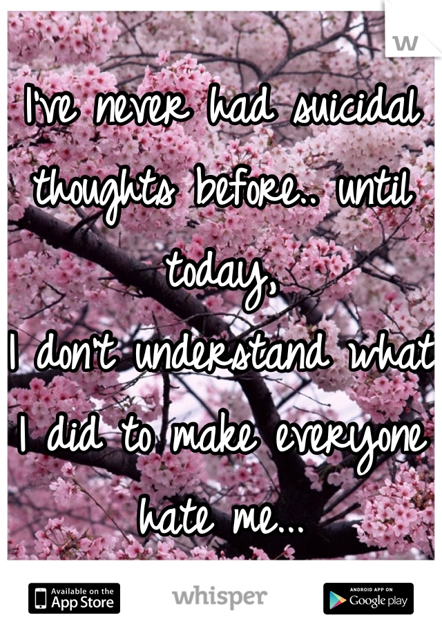 I've never had suicidal thoughts before.. until today, I don't understand what I did to make everyone hate me...