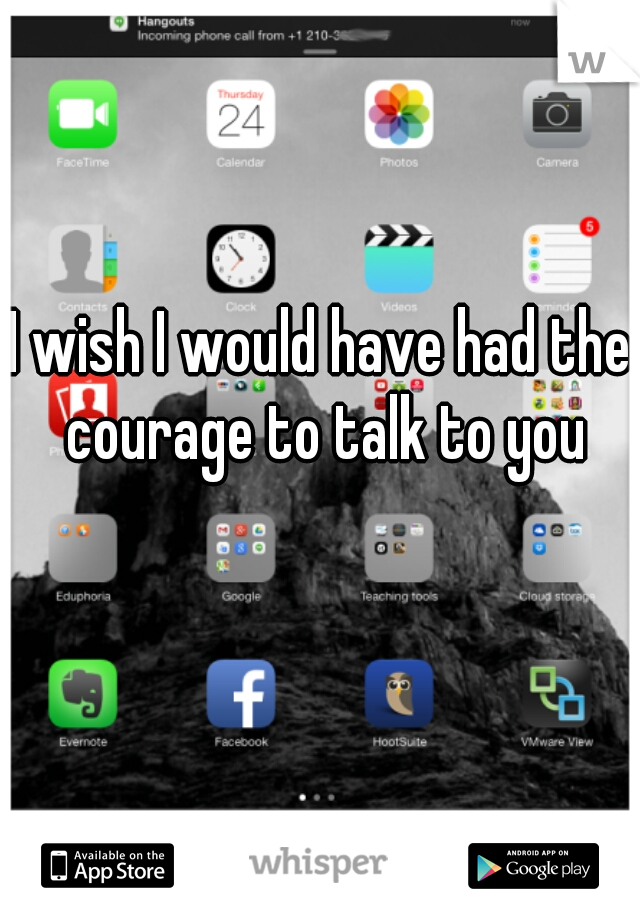 I wish I would have had the courage to talk to you