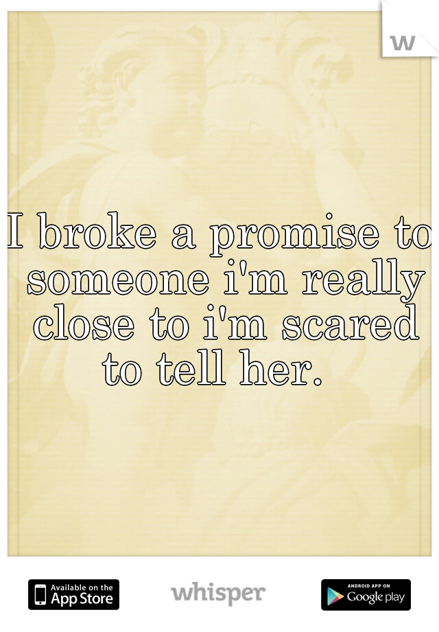 I broke a promise to someone i'm really close to i'm scared to tell her.