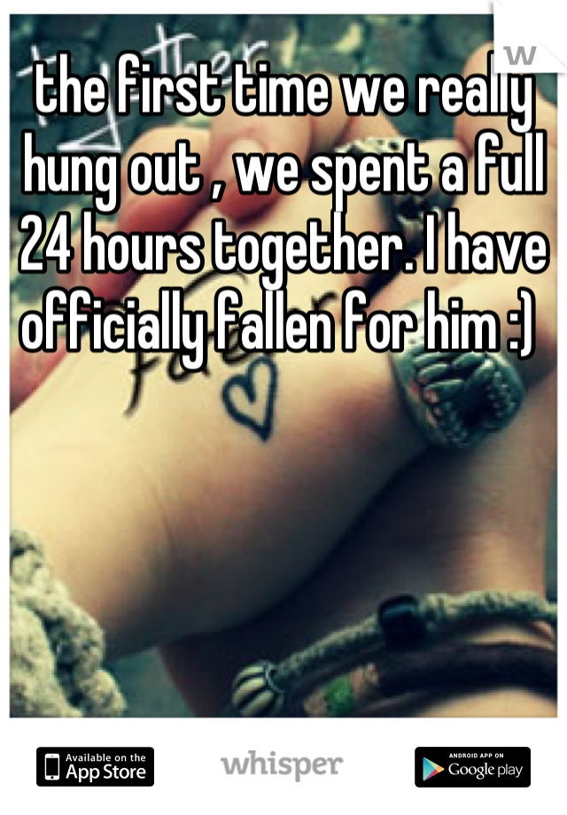 the first time we really hung out , we spent a full 24 hours together. I have officially fallen for him :)