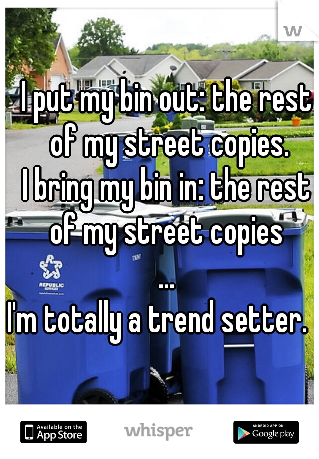 I put my bin out: the rest of my street copies. I bring my bin in: the rest of my street copies ... I'm totally a trend setter.