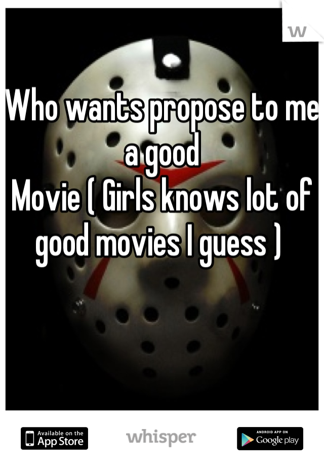 Who wants propose to me a good  Movie ( Girls knows lot of good movies I guess )