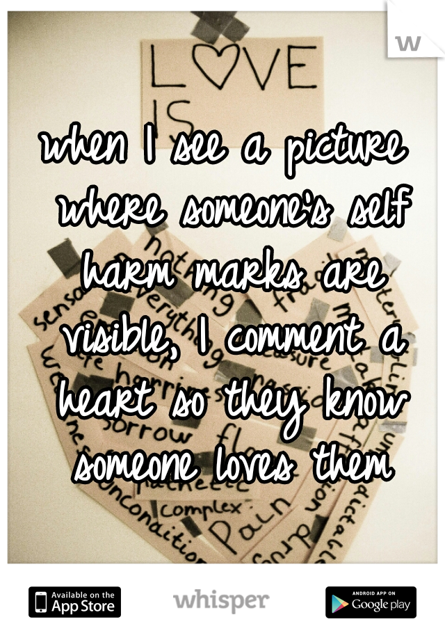 when I see a picture where someone's self harm marks are visible, I comment a heart so they know someone loves them