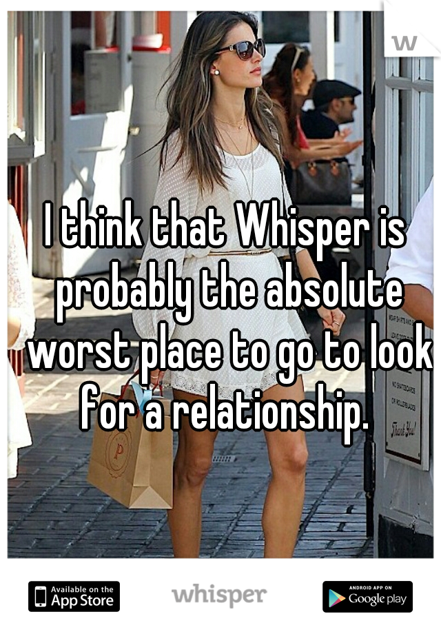 I think that Whisper is probably the absolute worst place to go to look for a relationship.