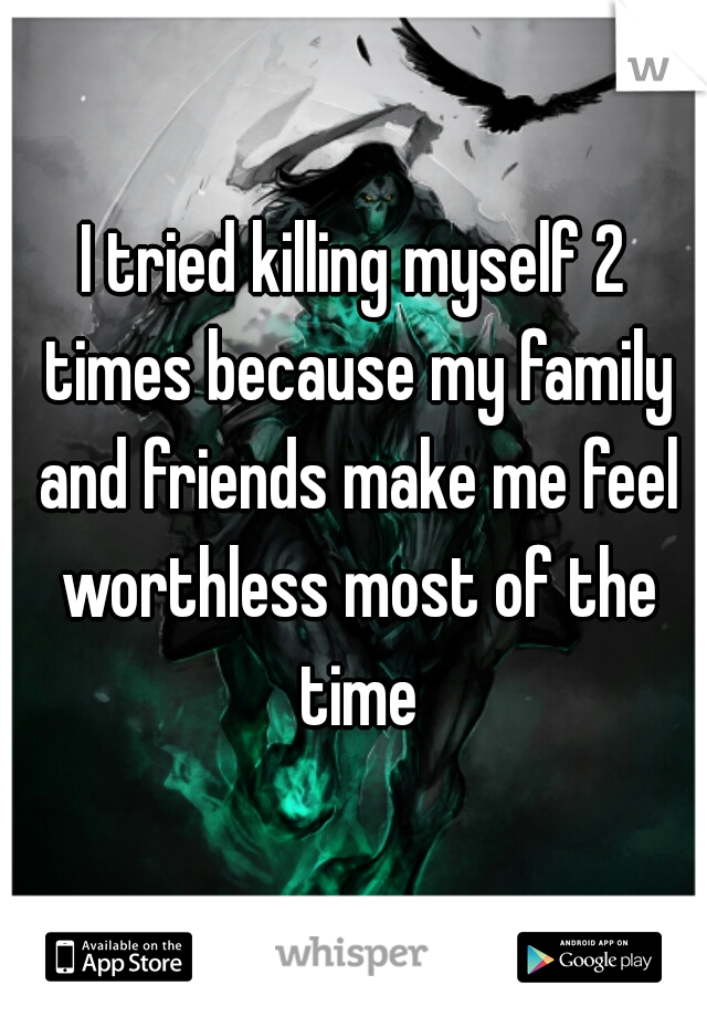 I tried killing myself 2 times because my family and friends make me feel worthless most of the time