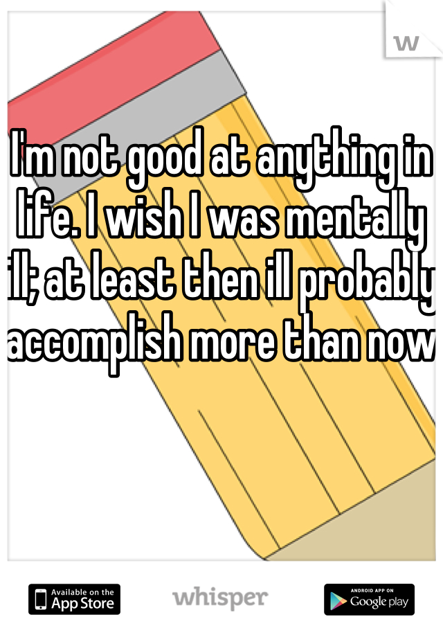 I'm not good at anything in life. I wish I was mentally ill; at least then ill probably accomplish more than now