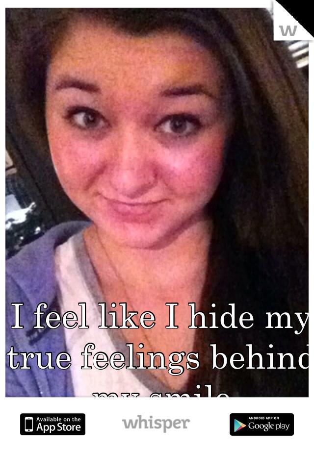 I feel like I hide my true feelings behind my smile