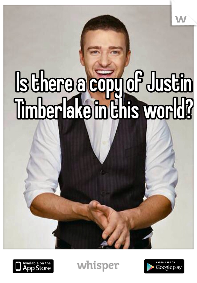 Is there a copy of Justin Timberlake in this world?