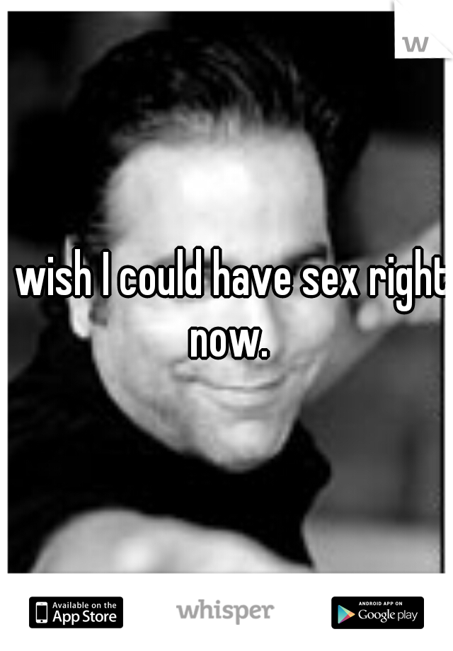 I wish I could have sex right now.