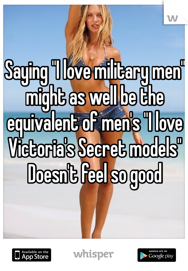 """Saying """"I love military men"""" might as well be the equivalent of men's """"I love Victoria's Secret models"""" Doesn't feel so good"""
