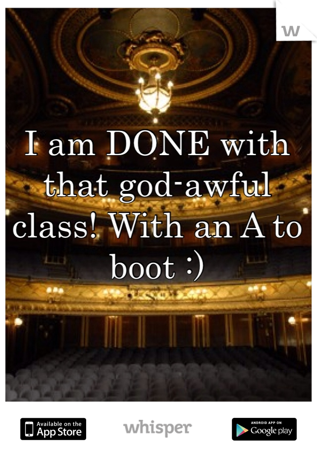 I am DONE with that god-awful class! With an A to boot :)