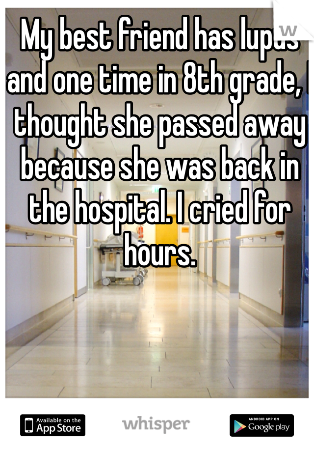 My best friend has lupus and one time in 8th grade, I thought she passed away because she was back in the hospital. I cried for hours.