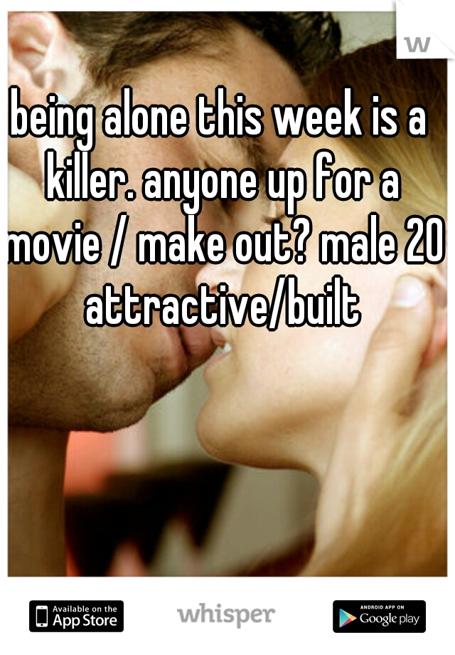 being alone this week is a killer. anyone up for a movie / make out? male 20 attractive/built