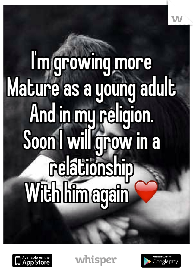 I'm growing more  Mature as a young adult  And in my religion.  Soon I will grow in a relationship  With him again ❤️