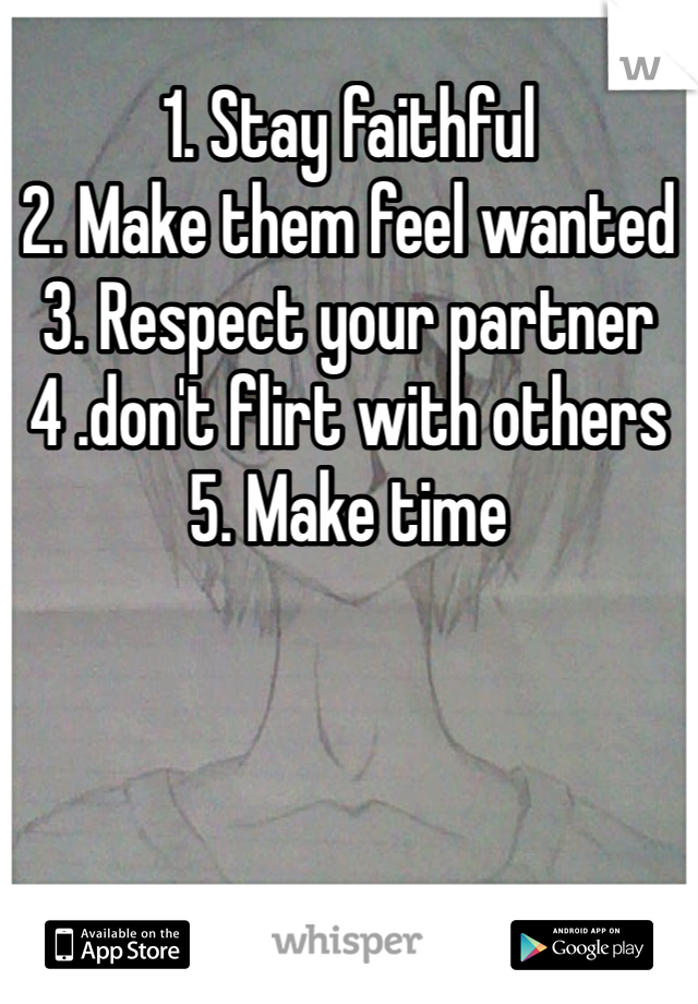 1. Stay faithful 2. Make them feel wanted 3. Respect your partner 4 .don't flirt with others 5. Make time