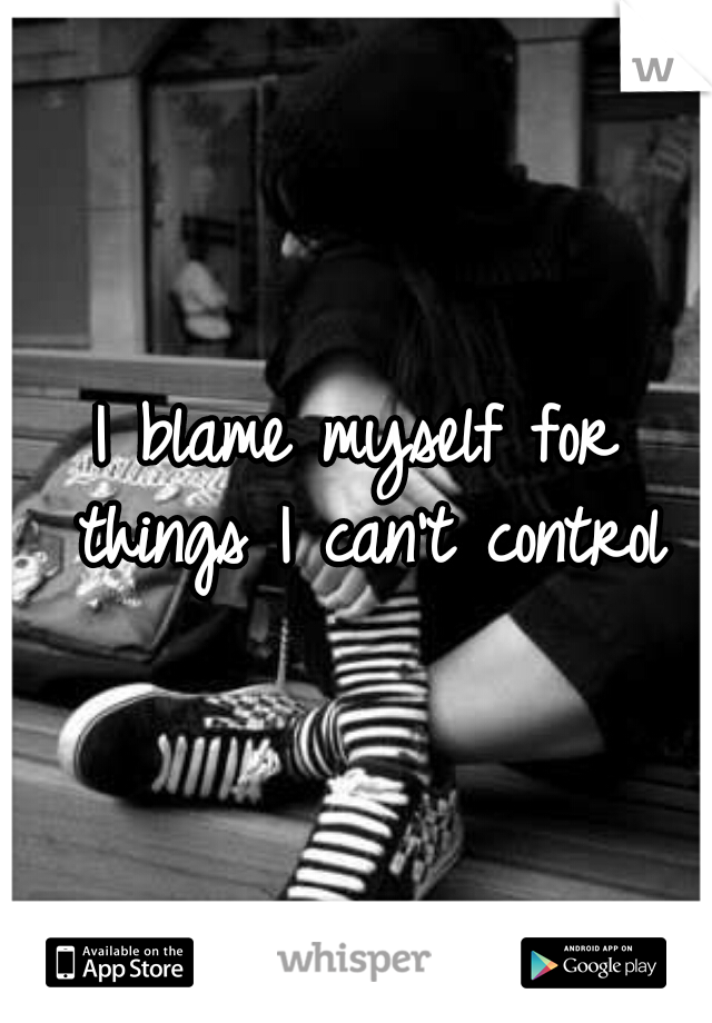 I blame myself for things I can't control