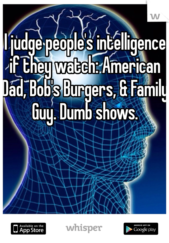 I judge people's intelligence if they watch: American Dad, Bob's Burgers, & Family Guy. Dumb shows.