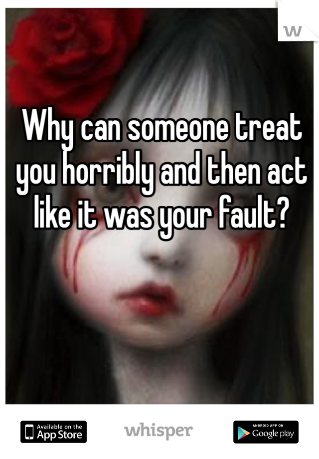 Why can someone treat you horribly and then act like it was your fault?