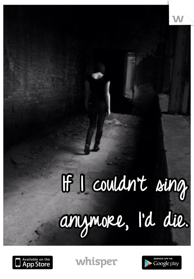 If I couldn't sing anymore, I'd die.