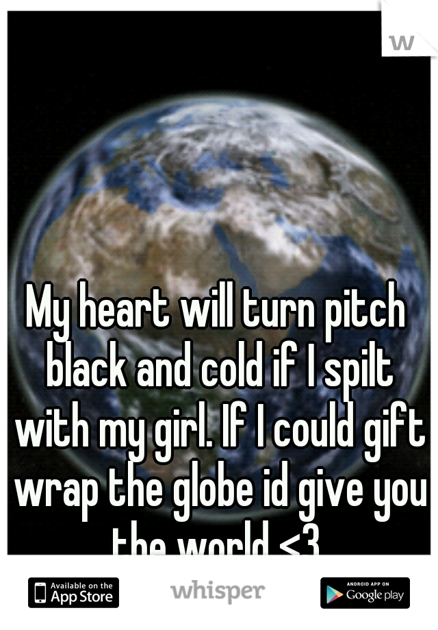 My heart will turn pitch black and cold if I spilt with my girl. If I could gift wrap the globe id give you the world <3