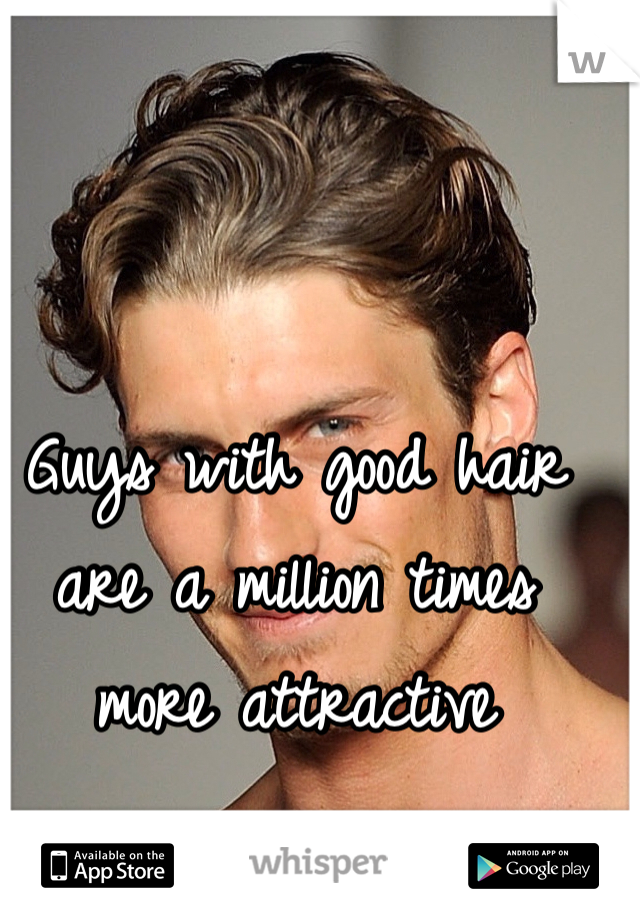 Guys with good hair are a million times more attractive