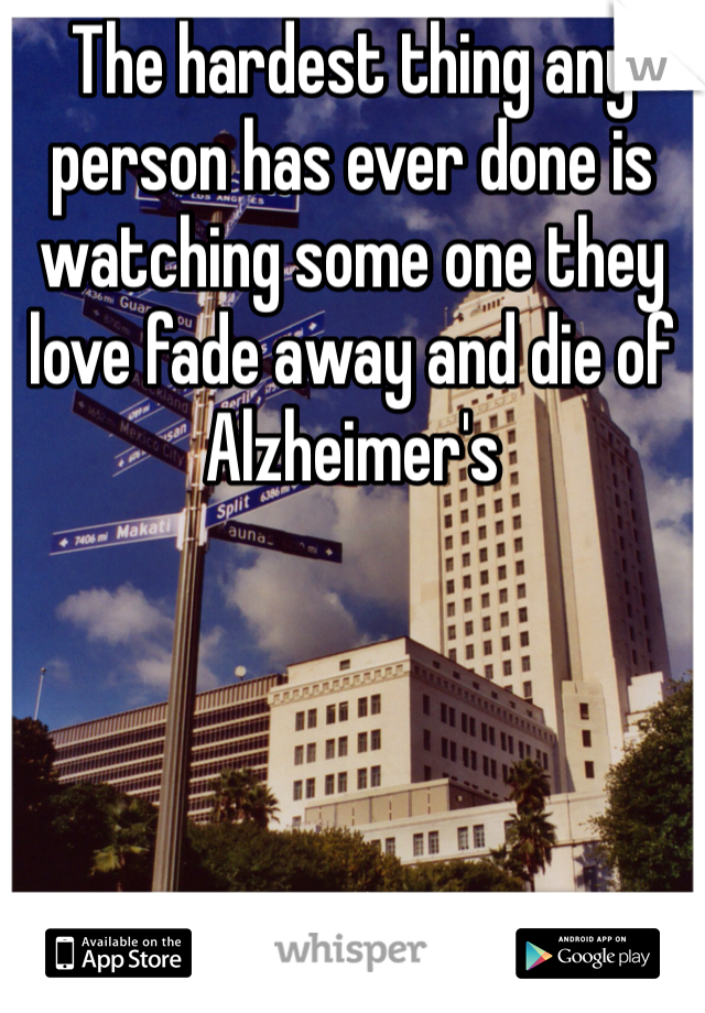 The hardest thing any person has ever done is watching some one they love fade away and die of Alzheimer's
