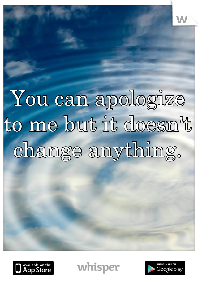 You can apologize to me but it doesn't change anything.