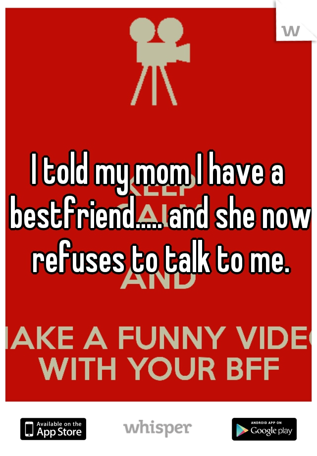 I told my mom I have a bestfriend..... and she now refuses to talk to me.