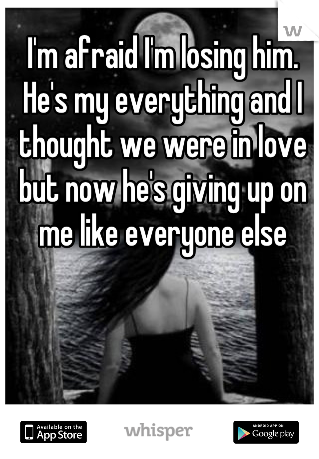 I'm afraid I'm losing him. He's my everything and I thought we were in love but now he's giving up on me like everyone else